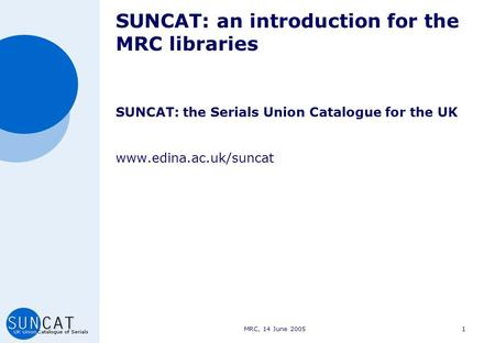 MRC, 14 June 20051 SUNCAT: an introduction for the MRC libraries SUNCAT: the Serials Union Catalogue for the UK www.edina.ac.uk/suncat.