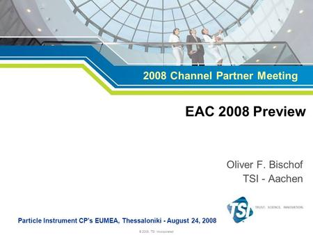 © 2008, TSI Incorporated Oliver F. Bischof TSI - Aachen Particle Instrument CP's EUMEA, Thessaloniki - August 24, 2008 EAC 2008 Preview 2008 Channel Partner.