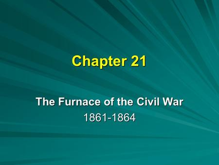 Chapter 21 The Furnace of the Civil War 1861-1864.