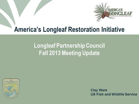 1 America's Longleaf Restoration Initiative Longleaf Partnership Council Fall 2013 Meeting Update Clay Ware US Fish and Wildlife Service.