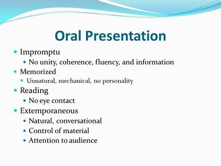 Oral Presentation Impromptu No unity, coherence, fluency, and information Memorized Unnatural, mechanical, no personality Reading No eye contact Extemporaneous.