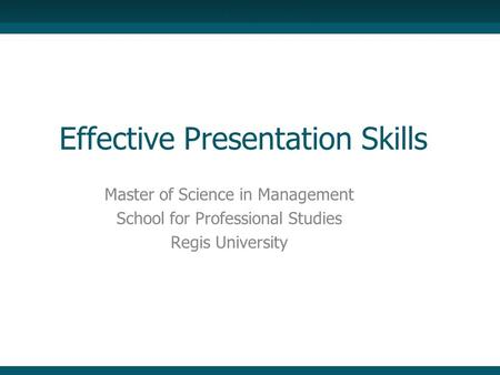 Effective Presentation Skills Master of Science in Management School for Professional Studies Regis University.