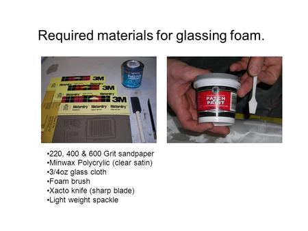 Required materials for glassing foam. 220, 400 & 600 Grit sandpaper Minwax Polycrylic (clear satin) 3/4oz glass cloth Foam brush Xacto knife (sharp blade)