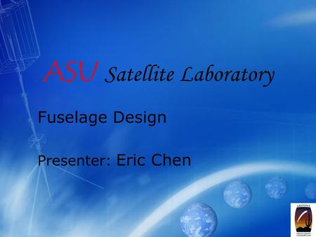 1 ASU Satellite Laboratory Fuselage Design Presenter: Eric Chen.