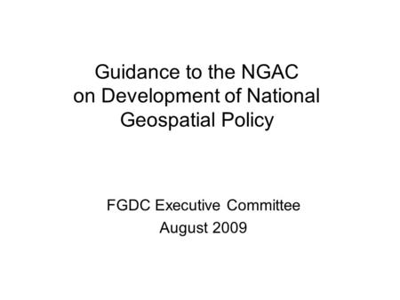 Guidance to the NGAC on Development of National Geospatial Policy FGDC Executive Committee August 2009.