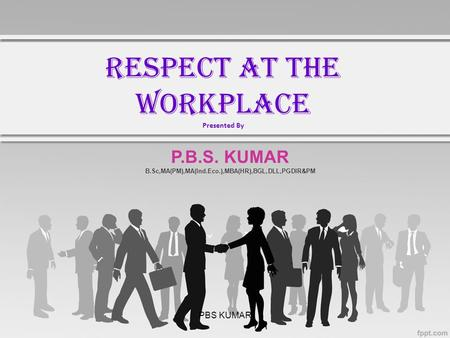 PBS KUMAR RESPECT AT THE WORKPLACE Presented By P.B.S. KUMAR B.Sc,MA(PM),MA(Ind.Eco.),MBA(HR),BGL,DLL,PGDIR&PM.