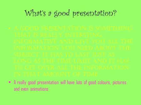 What's a good presentation? A good presentation is something that is really intersting, informative and give you all the information you need about the.