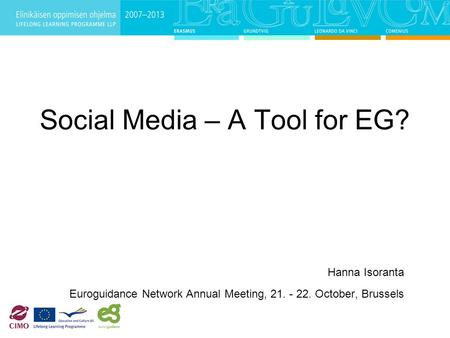 Social Media – A Tool for EG? Hanna Isoranta Euroguidance Network Annual Meeting, 21. - 22. October, Brussels.
