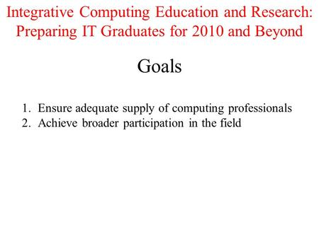 Goals 1.Ensure adequate supply of computing professionals 2.Achieve broader participation in the field Integrative Computing Education and Research: Preparing.