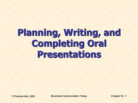 © Prentice Hall, 2003 Business Communication TodayChapter 15 - 1 Planning, Writing, and Completing Oral Presentations.