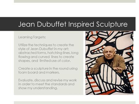 Jean Dubuffet Inspired Sculpture Learning Targets: Utilize the techniques to create the style of Jean Dubuffet in my art; abstracted forms, hatching lines,