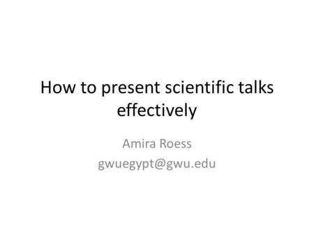 How to present scientific talks effectively Amira Roess