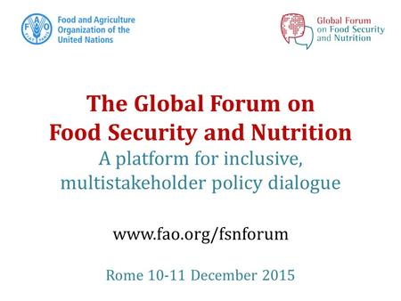 The Global Forum on Food Security and Nutrition A platform for inclusive, multistakeholder policy dialogue www.fao.org/fsnforum Rome 10-11 December 2015.