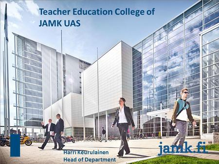 Teacher Education College of JAMK UAS Harri Keurulainen Head of Department.