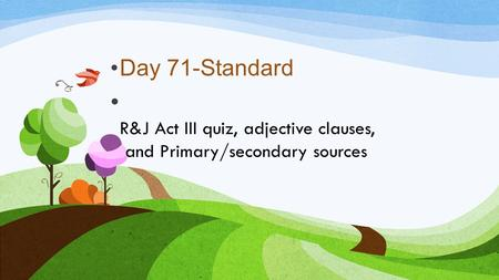 R&J Act III quiz, adjective clauses, and Primary/secondary sources