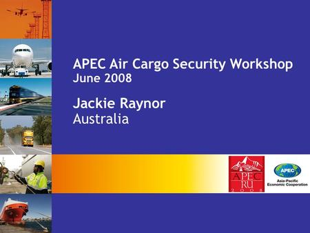 APEC Air Cargo Security Workshop June 2008 Jackie Raynor Australia.