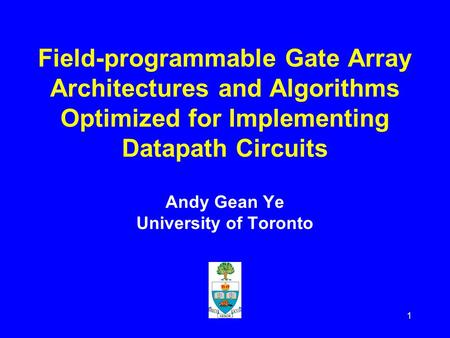 1 Field-programmable Gate Array Architectures and Algorithms Optimized for Implementing Datapath Circuits Andy Gean Ye University of Toronto.