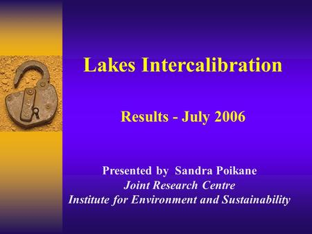 Lakes Intercalibration Results - July 2006 Presented by Sandra Poikane Joint Research Centre Institute for Environment and Sustainability.