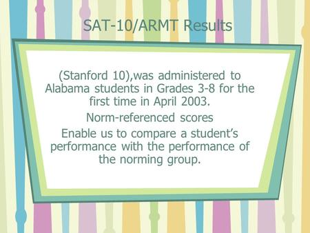 SAT-10/ARMT Results (Stanford 10),was administered to Alabama students in Grades 3-8 for the first time in April 2003. Norm-referenced scores Enable us.