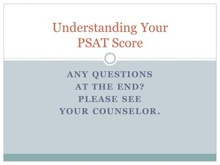 ANY QUESTIONS AT THE END? PLEASE SEE YOUR COUNSELOR. Understanding Your PSAT Score.