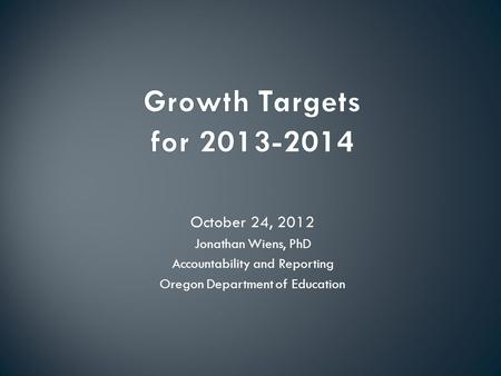 October 24, 2012 Jonathan Wiens, PhD Accountability and Reporting Oregon Department of Education.