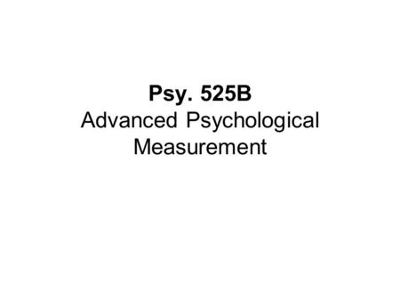 Psy. 525B Advanced Psychological Measurement. Introduction to Testing and Historical Perspective.
