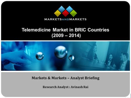 Www.MarketsandMarkets.com Telemedicine Market in BRIC Countries (2009 – 2014) Markets & Markets – Analyst Briefing Research Analyst : Avinash Rai.
