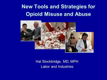 New Tools and Strategies for Opioid Misuse and Abuse Hal Stockbridge, MD, MPH Labor and Industries.