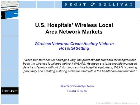 © Copyright 2002 Frost & Sullivan. All Rights Reserved. U.S. Hospitals' Wireless Local Area Network Markets Wireless Networks Create Healthy Niche in Hospital.