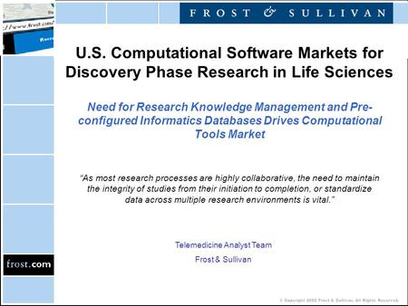 © Copyright 2002 Frost & Sullivan. All Rights Reserved. U.S. Computational Software Markets for Discovery Phase Research in Life Sciences Need for Research.
