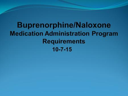 10-7-15. Objectives When administering buprenorphine/naloxone in a MAP program, what are the Differences from administering other medications? Similarities.