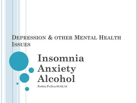D EPRESSION & OTHER M ENTAL H EALTH I SSUES Insomnia Anxiety Alcohol Robin Pullen 08.02.16.