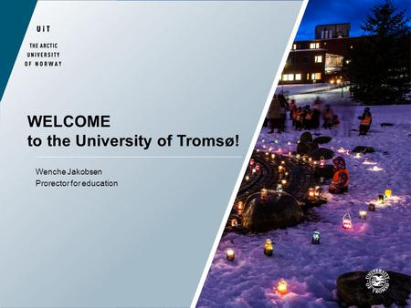 WELCOME to the University of Tromsø! Wenche Jakobsen Prorector for education.