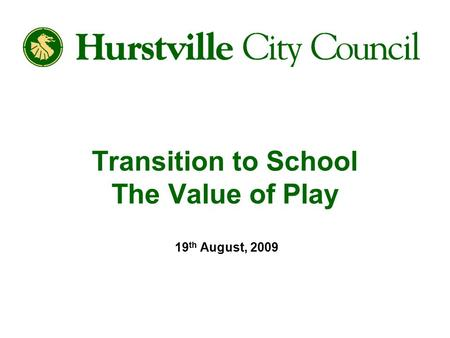 Transition to School The Value of Play 19 th August, 2009.