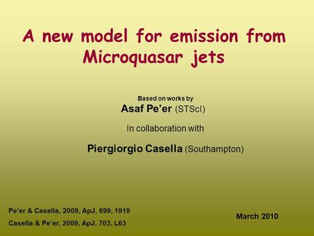 A new model for emission from Microquasar jets Based on works by Asaf Pe'er (STScI) In collaboration with Piergiorgio Casella (Southampton) March 2010.