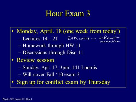 Physics 102: Lecture 22, Slide 1 Hour Exam 3 Monday, April. 18 (one week from today!) –Lectures 14 – 21 –Homework through HW 11 –Discussions through Disc.