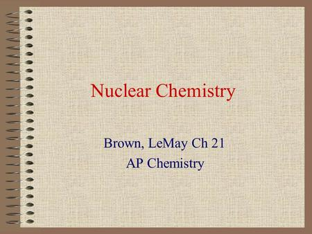 Nuclear Chemistry Brown, LeMay Ch 21 AP Chemistry.