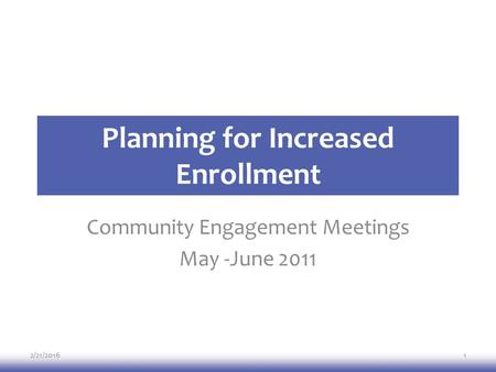 Planning for Increased Enrollment Community Engagement Meetings May -June 2011 2/21/20161.