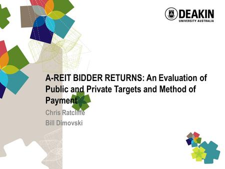 A-REIT BIDDER RETURNS: An Evaluation of Public and Private Targets and Method of Payment Chris Ratcliffe Bill Dimovski.
