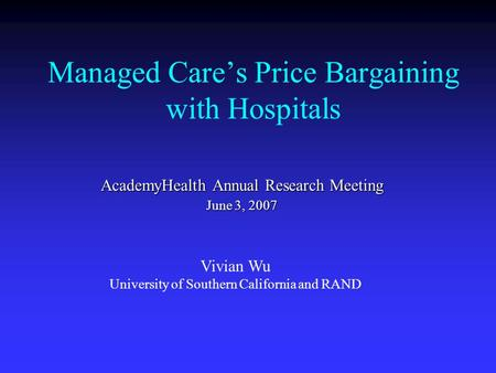Managed Care's Price Bargaining with Hospitals AcademyHealth Annual Research Meeting June 3, 2007 Vivian Wu University of Southern California and RAND.