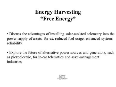 Energy Harvesting *Free Energy* J. Jesson 0642010 Copyright 2010 Discuss the advantages of installing solar-assisted telemetry into the power supply of.