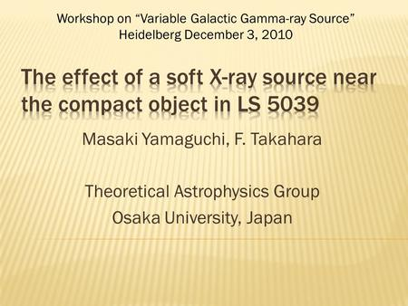 "Masaki Yamaguchi, F. Takahara Theoretical Astrophysics Group Osaka University, Japan Workshop on ""Variable Galactic Gamma-ray Source"" Heidelberg December."