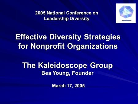 2005 National Conference on Leadership Diversity The Kaleidoscope Group Bea Young, Founder March 17, 2005 Effective Diversity Strategies for Nonprofit.