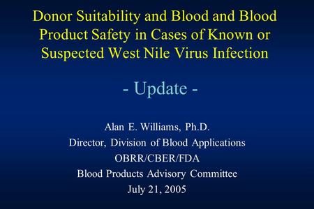 Donor Suitability and Blood and Blood Product Safety in Cases of Known or Suspected West Nile Virus Infection - Update - Alan E. Williams, Ph.D. Director,