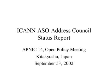 ICANN ASO Address Council Status Report APNIC 14, Open Policy Meeting Kitakyushu, Japan September 5 th, 2002.