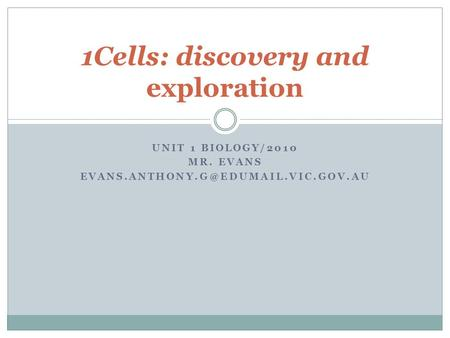 UNIT 1 BIOLOGY/2010 MR. EVANS 1Cells: discovery and exploration.