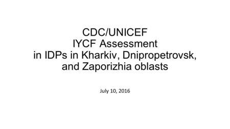 CDC/UNICEF IYCF Assessment in IDPs in Kharkiv, Dnipropetrovsk, and Zaporizhia oblasts July 10, 2016.