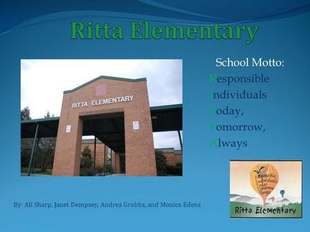 School Motto: Responsible Individuals Today, Tomorrow, Always By: Ali Sharp, Janet Dempsey, Andrea Grubbs, and Monica Edens.