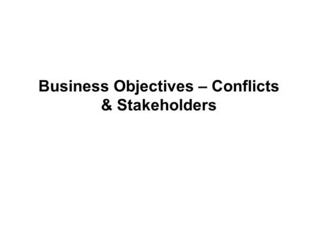 Business Objectives – Conflicts & Stakeholders. McDonalds. Stakeholders You own a McDonalds restaurant in Reading. There are many groups who have an interest.