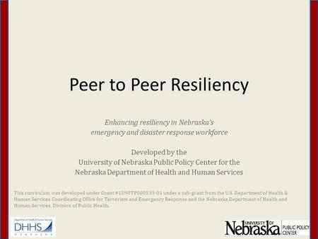 Peer to Peer Resiliency Enhancing resiliency in Nebraska's emergency and disaster response workforce Developed by the University of Nebraska Public Policy.